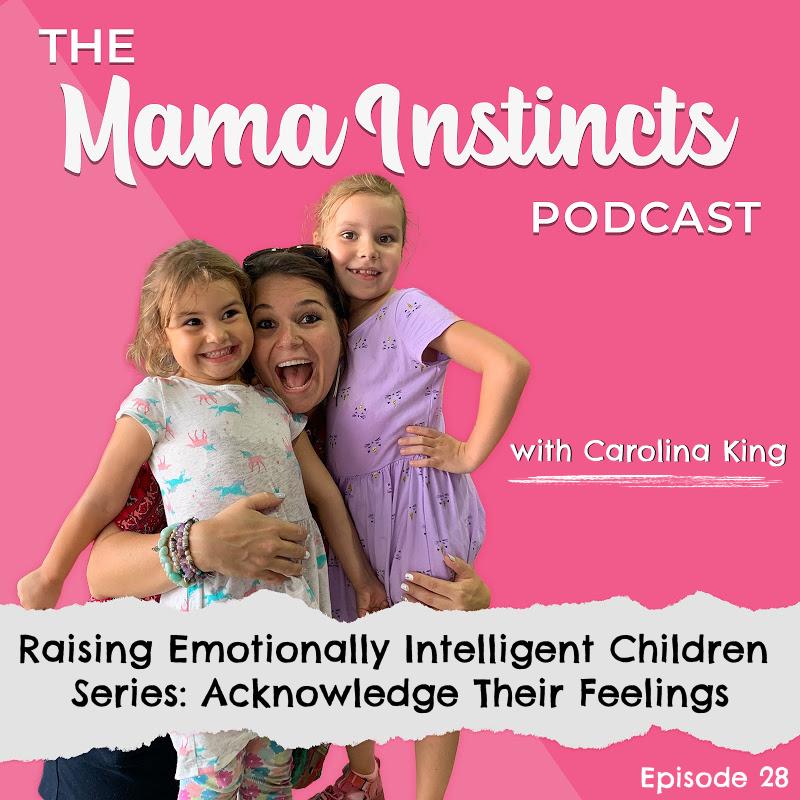 Mama Instincts Podcast Raising Emotionally Intelligent Children Series: Acknowledge Their Feelings